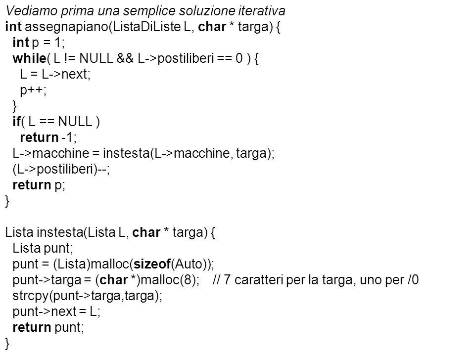 Vediamo prima una semplice soluzione iterativa int assegnapiano(ListaDiListe L, char * targa) { int p = 1; while( L != NULL && L->postiliberi == 0 ) { L = L->next; p++; } if( L == NULL ) return -1; L->macchine = instesta(L->macchine, targa); (L->postiliberi)--; return p; } Lista instesta(Lista L, char * targa) { Lista punt; punt = (Lista)malloc(sizeof(Auto)); punt->targa = (char *)malloc(8); // 7 caratteri per la targa, uno per /0 strcpy(punt->targa,targa); punt->next = L; return punt; }