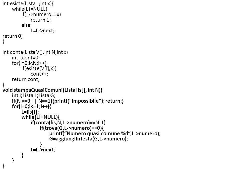 Esercizio (tde 9-7-2010) Si consideri la seguente definizione di una lista: typedef struct EL { int dato; struct EL * next, } nodo; typedef nodo * lista; Implementare una funzione che, ricevuto in ingresso una lista e una matrice NxN di interi (si supponga N una costante predefinita), restituisce 1 se la matrice contiene tutti gli elementi della lista e se in tutte le righe della matrice ci sono almeno due degli elementi contenuti nei nodi della lista (non è necessario controllare se lo stesso elemento è contenuto più di una volta).