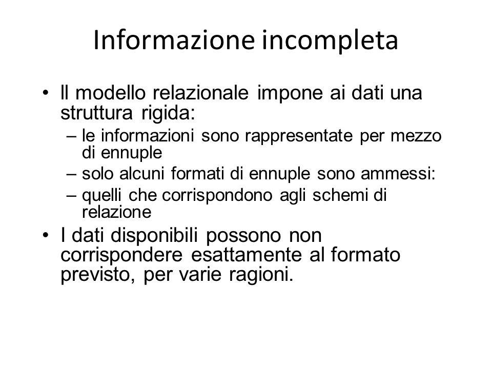 Informazione incompleta ll modello relazionale impone ai dati una struttura rigida: –le informazioni sono rappresentate per mezzo di ennuple –solo alc