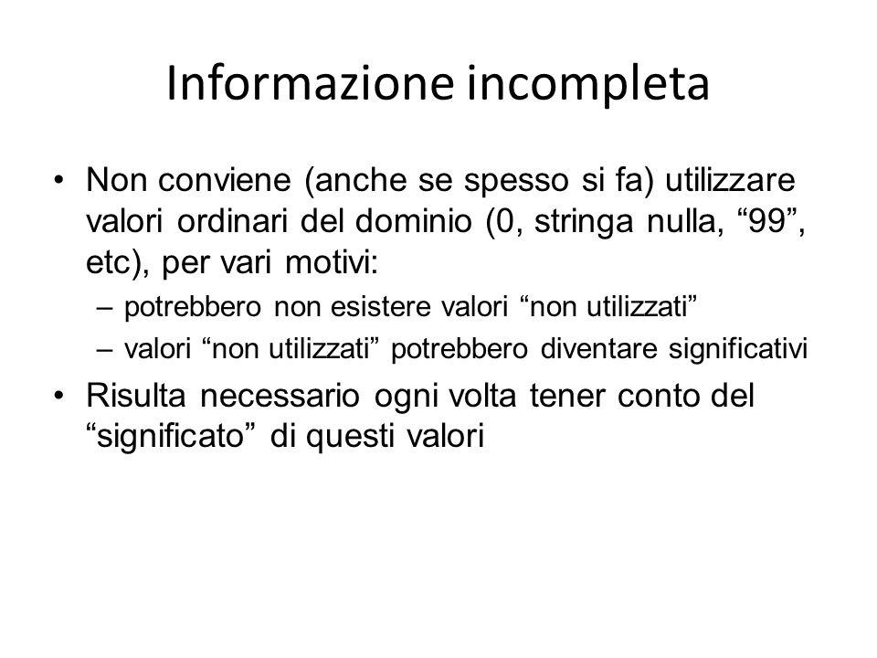 Informazione incompleta Non conviene (anche se spesso si fa) utilizzare valori ordinari del dominio (0, stringa nulla, 99, etc), per vari motivi: –pot