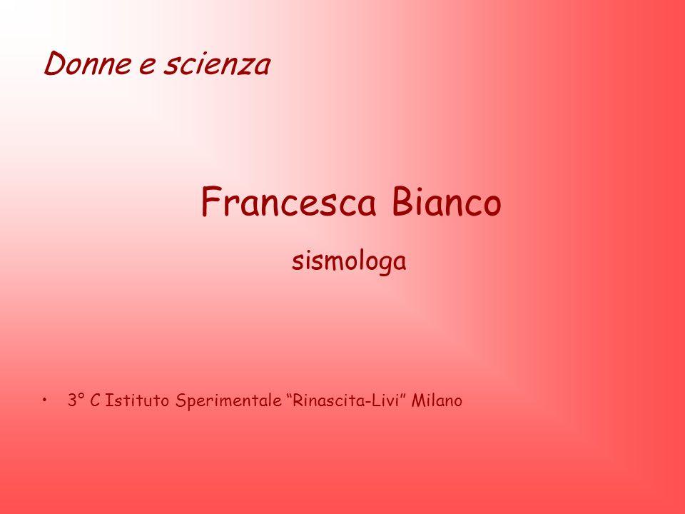 Donne e scienza Francesca Bianco sismologa 3° C Istituto Sperimentale Rinascita-Livi Milano