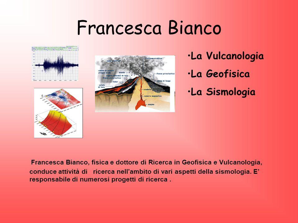 Francesca Bianco Francesca Bianco, fisica e dottore di Ricerca in Geofisica e Vulcanologia, conduce attività di ricerca nell'ambito di vari aspetti de
