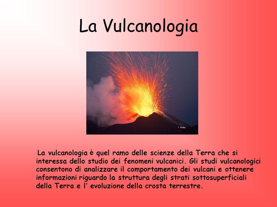 La Vulcanologia La vulcanologia è quel ramo delle scienze della Terra che si interessa dello studio dei fenomeni vulcanici. Gli studi vulcanologici co