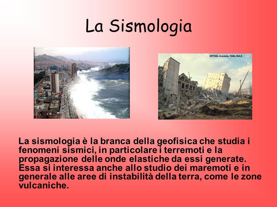 La Sismologia La sismologia è la branca della geofisica che studia i fenomeni sismici, in particolare i terremoti e la propagazione delle onde elastic
