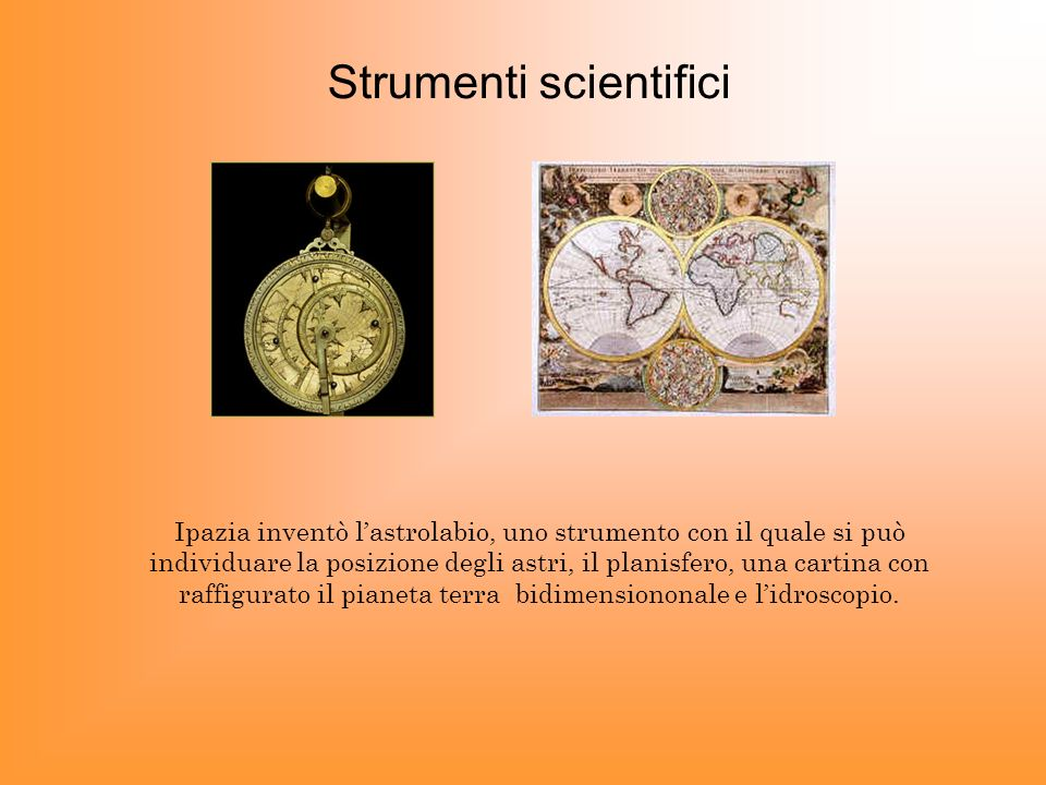 Strumenti scientifici Ipazia inventò lastrolabio, uno strumento con il quale si può individuare la posizione degli astri, il planisfero, una cartina c