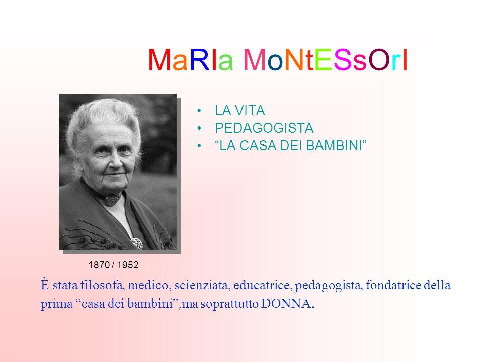 MaRIa MoNtESsOrI LA VITA PEDAGOGISTA LA CASA DEI BAMBINI È stata filosofa, medico, scienziata, educatrice, pedagogista, fondatrice della prima casa dei bambini,ma soprattutto DONNA.