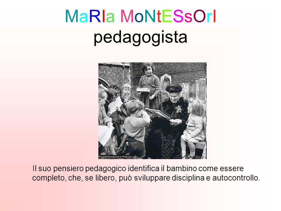 MaRIa MoNtESsOrI pedagogista Il suo pensiero pedagogico identifica il bambino come essere completo, che, se libero, può sviluppare disciplina e autocontrollo.