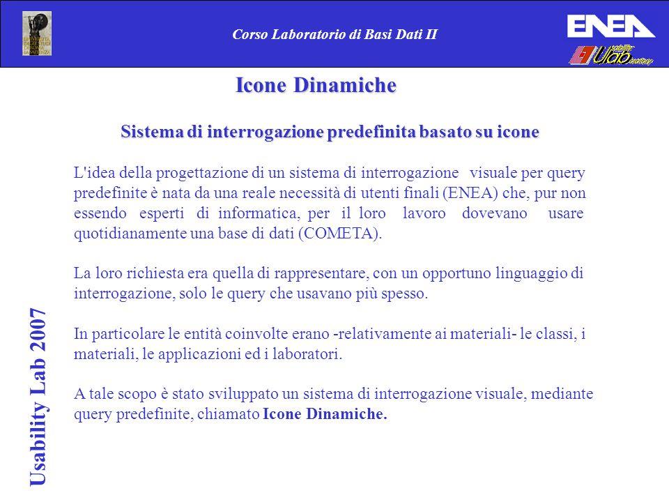 Usability Lab 2007 Corso Laboratorio di Basi Dati II Icone Dinamiche Icone Dinamiche Considerando il potere espressivo dell approccio iconico, si è scelto un linguaggio iconico come linguaggio di interrogazione.