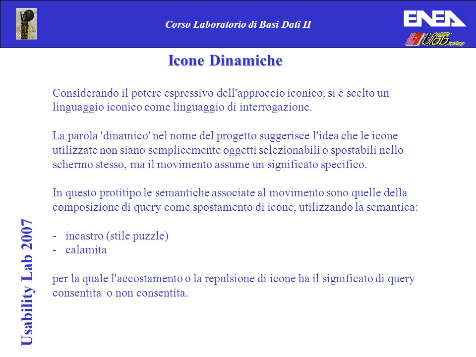 Usability Lab 2007 Corso Laboratorio di Basi Dati II Icone Dinamiche Icone Dinamiche Considerando il potere espressivo dell'approccio iconico, si è sc