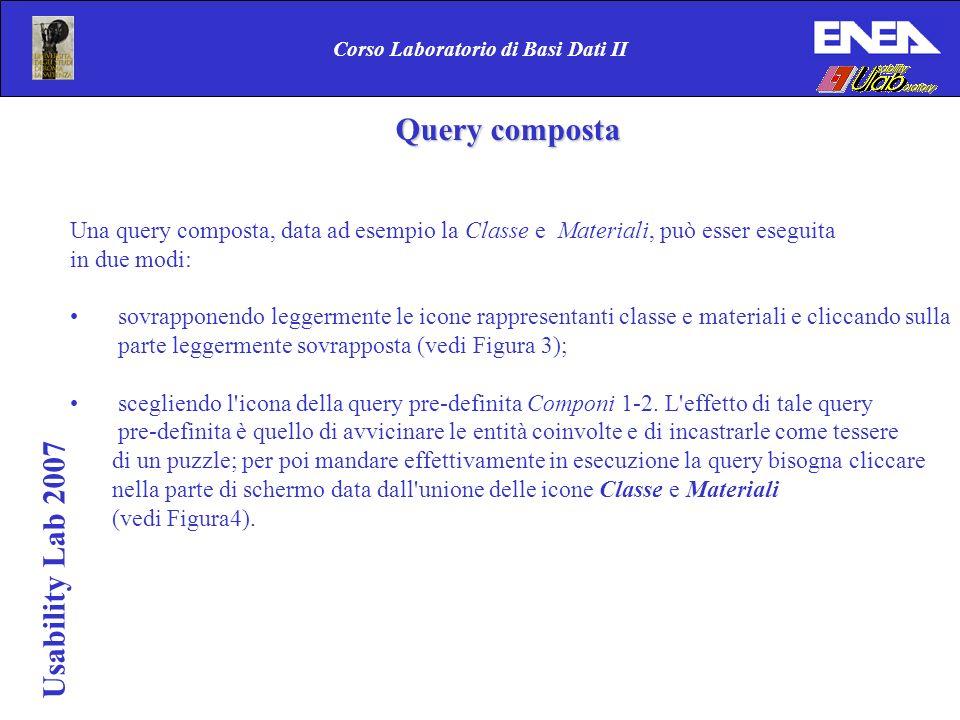 Usability Lab 2007 Corso Laboratorio di Basi Dati II Query composta Una query composta, data ad esempio la Classe e Materiali, può esser eseguita in d
