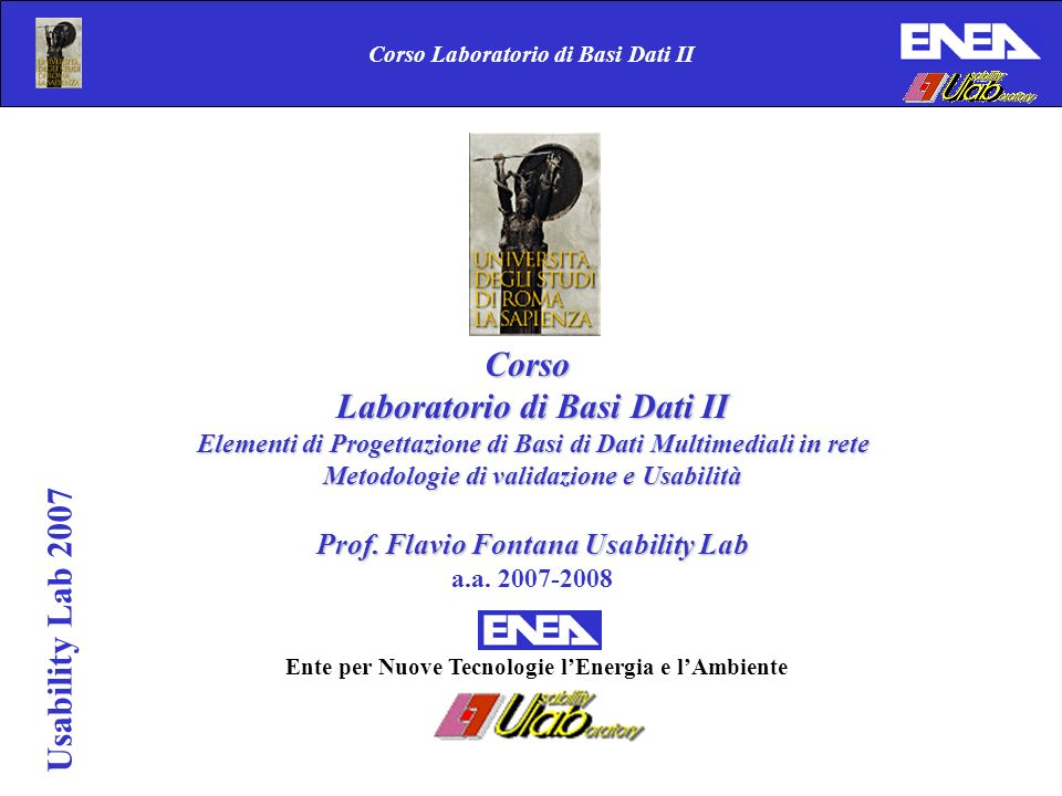 Corso Laboratorio di Basi Dati II Usability Lab 2007 Corso Laboratorio di Basi Dati II Elementi di Progettazione di Basi di Dati Multimediali in rete Metodologie di validazione e Usabilità Prof.