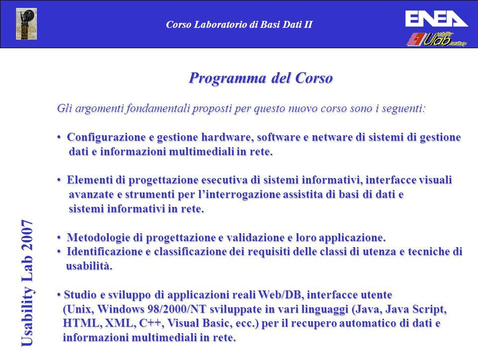 Corso Laboratorio di Basi Dati II Usability Lab 2007 Programma del Corso Gli argomenti fondamentali proposti per questo nuovo corso sono i seguenti: Configurazione e gestione hardware, software e netware di sistemi di gestione Configurazione e gestione hardware, software e netware di sistemi di gestione dati e informazioni multimediali in rete.