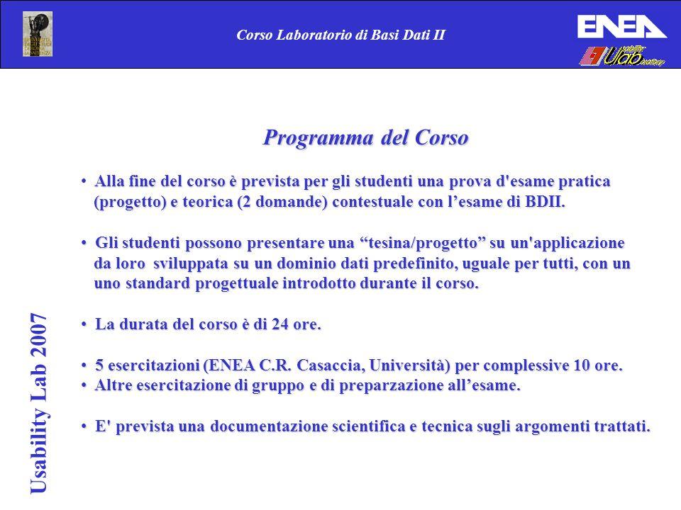 Corso Laboratorio di Basi Dati II Usability Lab 2007 Programma del Corso Alla fine del corso è prevista per gli studenti una prova d esame pratica (progetto) e teorica (2 domande) contestuale con lesame di BDII.