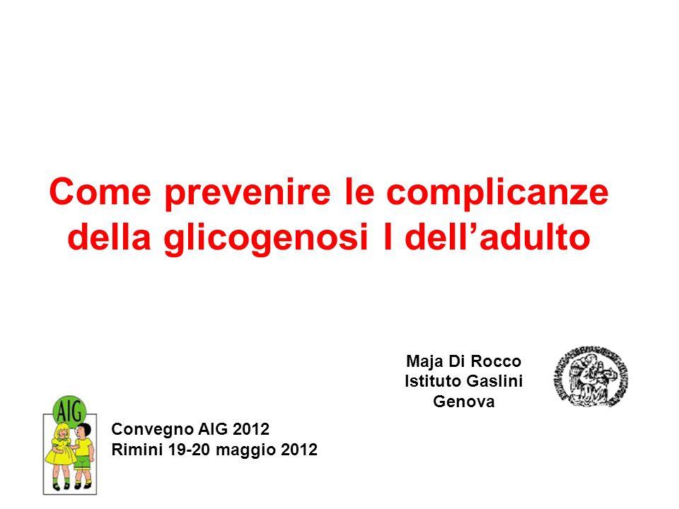 Come prevenire le complicanze della glicogenosi I delladulto Maja Di Rocco Istituto Gaslini Genova Convegno AIG 2012 Rimini 19-20 maggio 2012