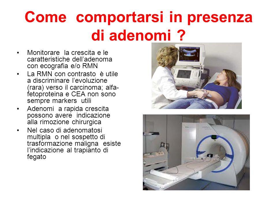 Come comportarsi in presenza di adenomi ? Monitorare la crescita e le caratteristiche delladenoma con ecografia e/o RMN La RMN con contrasto è utile a