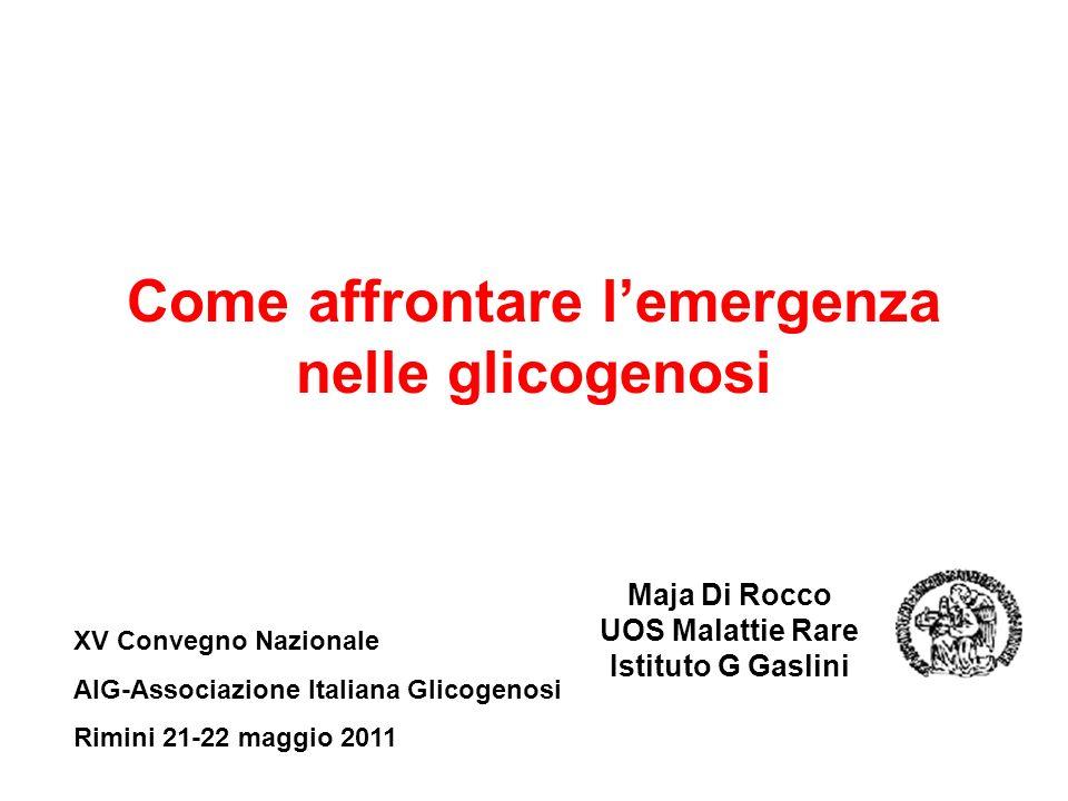Come affrontare lemergenza nelle glicogenosi Maja Di Rocco UOS Malattie Rare Istituto G Gaslini XV Convegno Nazionale AIG-Associazione Italiana Glicogenosi Rimini 21-22 maggio 2011