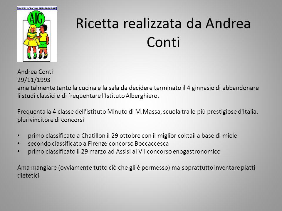 Ricetta realizzata da Andrea Conti Andrea Conti 29/11/1993 ama talmente tanto la cucina e la sala da decidere terminato il 4 ginnasio di abbandonare li studi classici e di frequentare l Istituto Alberghiero.