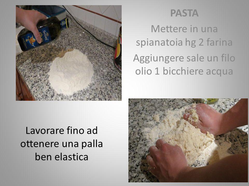 PASTA Mettere in una spianatoia hg 2 farina Aggiungere sale un filo olio 1 bicchiere acqua Lavorare fino ad ottenere una palla ben elastica