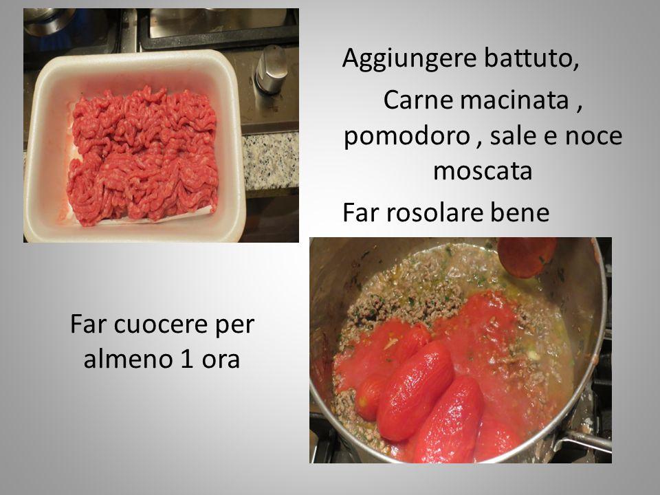 Aggiungere battuto, Carne macinata, pomodoro, sale e noce moscata Far rosolare bene Far cuocere per almeno 1 ora