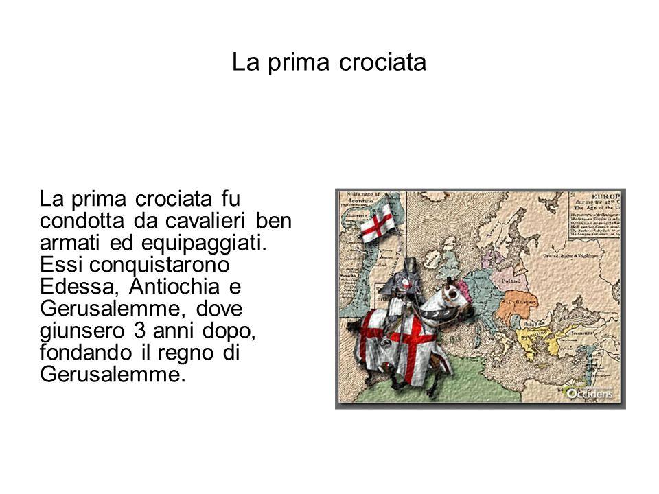 La prima crociata fu condotta da cavalieri ben armati ed equipaggiati. Essi conquistarono Edessa, Antiochia e Gerusalemme, dove giunsero 3 anni dopo,