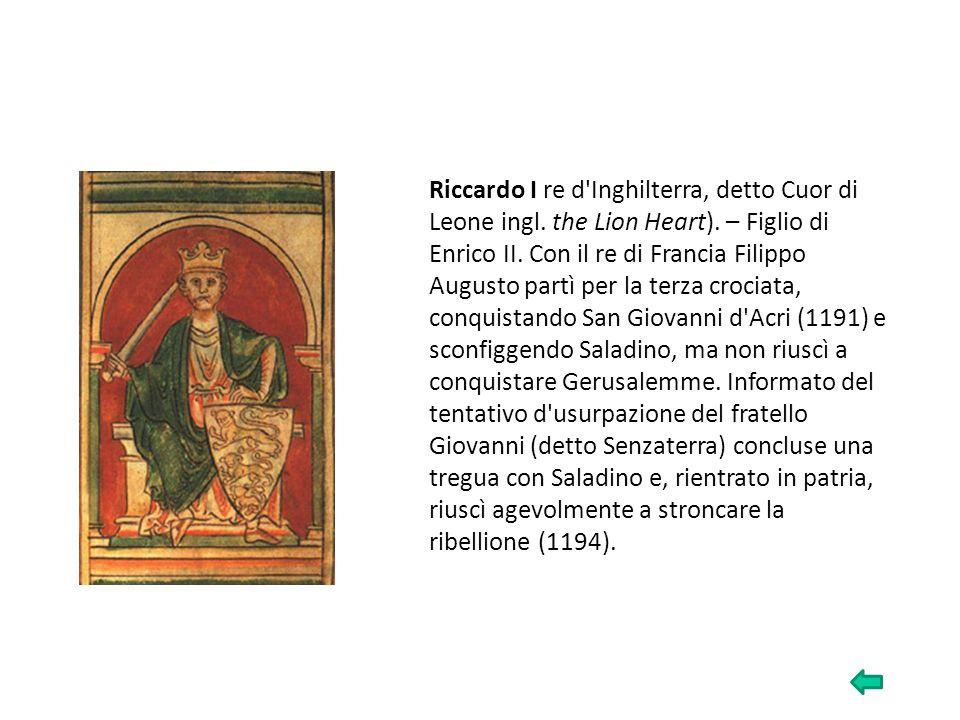 Riccardo I re d'Inghilterra, detto Cuor di Leone ingl. the Lion Heart). – Figlio di Enrico II. Con il re di Francia Filippo Augusto partì per la terza