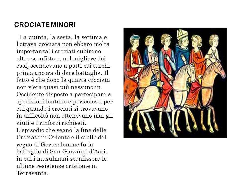 CROCIATE MINORI La quinta, la sesta, la settima e l'ottava crociata non ebbero molta importanza: i crociati subirono altre sconfitte o, nel migliore d