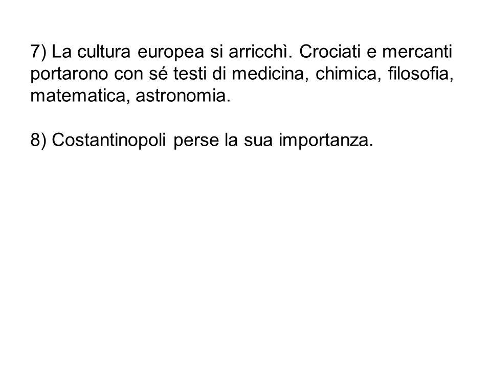 7) La cultura europea si arricchì. Crociati e mercanti portarono con sé testi di medicina, chimica, filosofia, matematica, astronomia. 8) Costantinopo