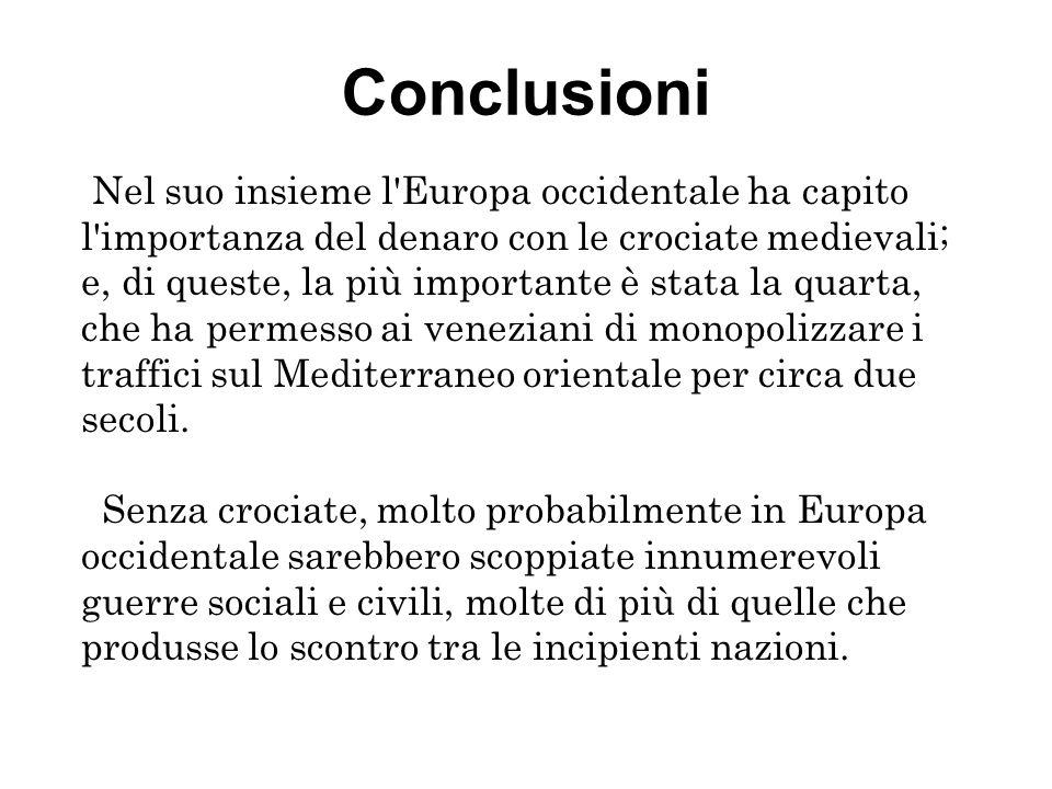 Conclusioni Nel suo insieme l'Europa occidentale ha capito l'importanza del denaro con le crociate medievali; e, di queste, la più importante è stata