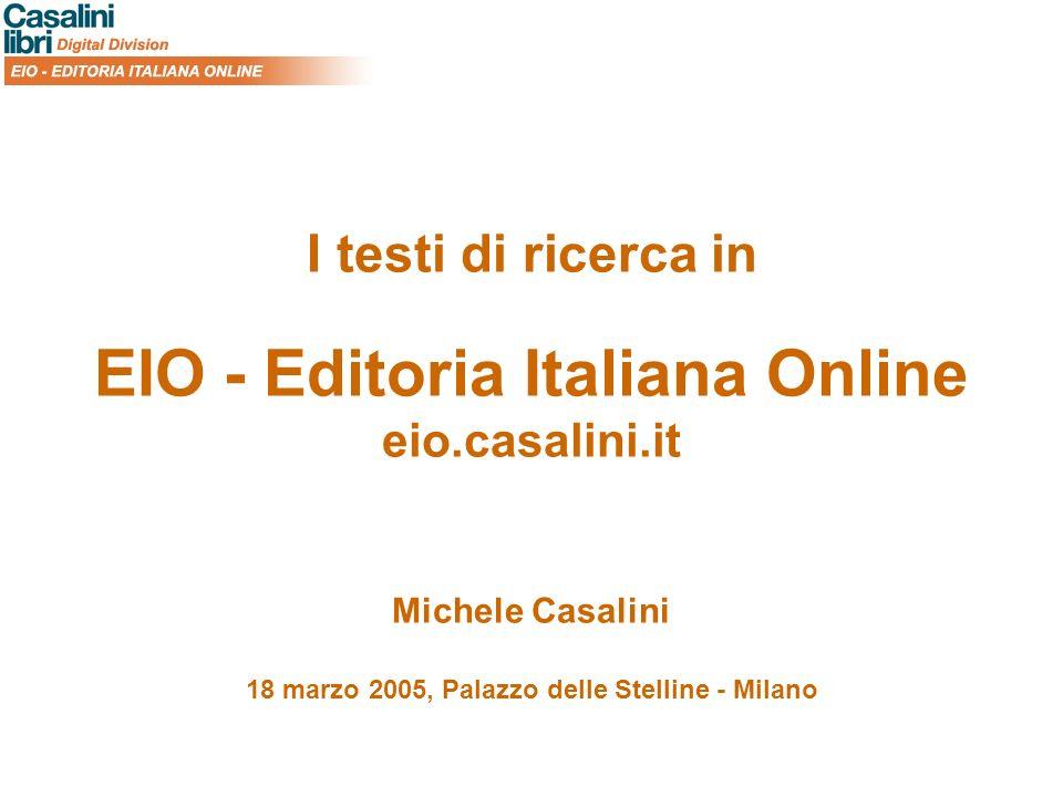 I testi di ricerca in EIO - Editoria Italiana Online eio.casalini.it Michele Casalini 18 marzo 2005, Palazzo delle Stelline - Milano