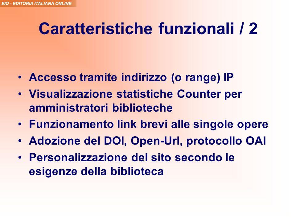 Caratteristiche funzionali / 2 Accesso tramite indirizzo (o range) IP Visualizzazione statistiche Counter per amministratori biblioteche Funzionamento link brevi alle singole opere Adozione del DOI, Open-Url, protocollo OAI Personalizzazione del sito secondo le esigenze della biblioteca