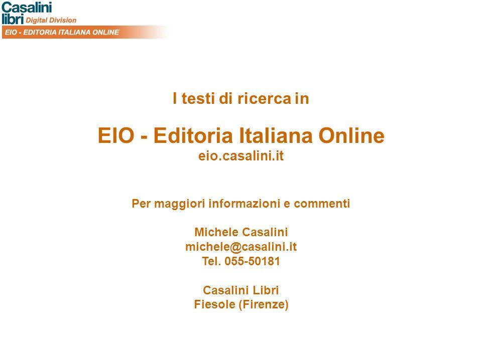 I testi di ricerca in EIO - Editoria Italiana Online eio.casalini.it Per maggiori informazioni e commenti Michele Casalini michele@casalini.it Tel.
