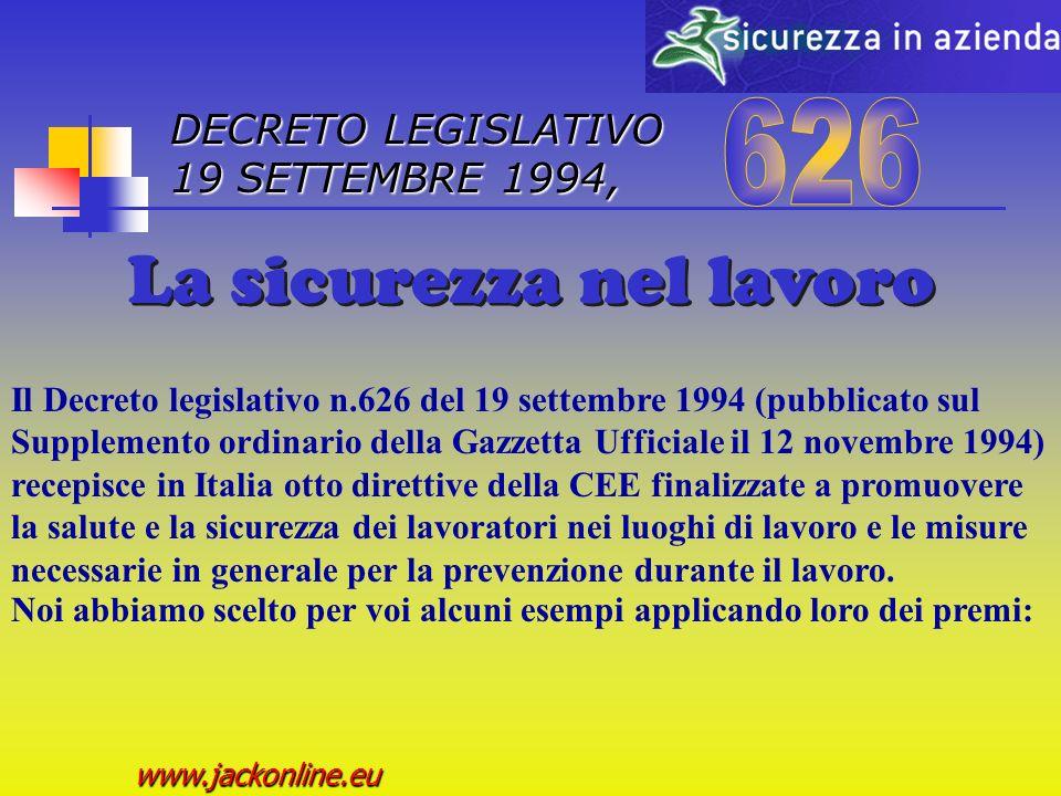 DECRETO LEGISLATIVO 19 SETTEMBRE 1994, www.jackonline.eu Il Decreto legislativo n.626 del 19 settembre 1994 (pubblicato sul Supplemento ordinario della Gazzetta Ufficiale il 12 novembre 1994) recepisce in Italia otto direttive della CEE finalizzate a promuovere la salute e la sicurezza dei lavoratori nei luoghi di lavoro e le misure necessarie in generale per la prevenzione durante il lavoro.