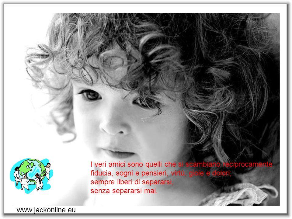 www.jackonline.eu Quando il tuo amico ti apre il suo cuore, nel profondo del tuo non temere il no nè lesinare il sì.
