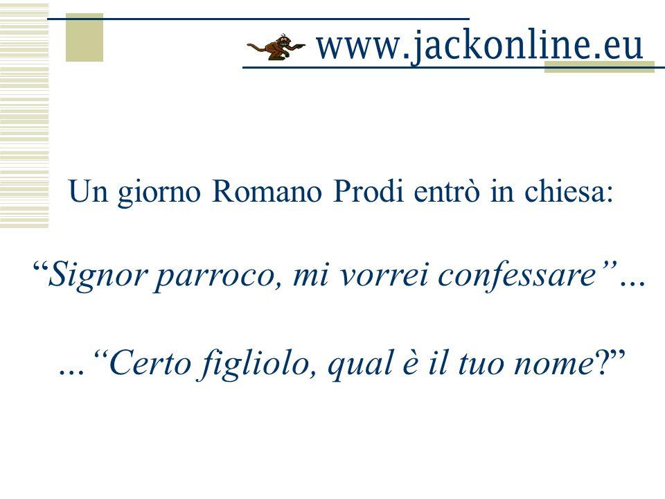 Un giorno Romano Prodi entrò in chiesa: Signor parroco, mi vorrei confessare… …Certo figliolo, qual è il tuo nome?
