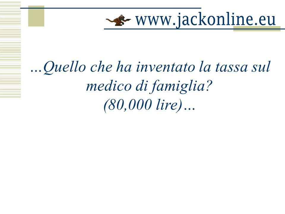 …Quello che ha inventato la tassa sul medico di famiglia? (80,000 lire)…