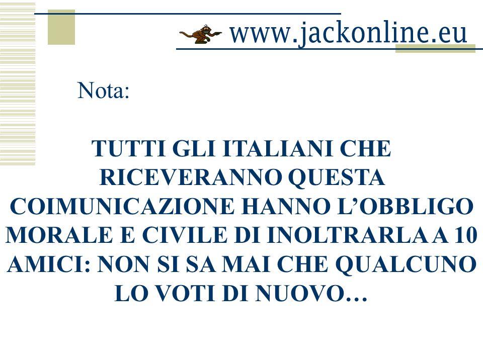 Nota: TUTTI GLI ITALIANI CHE RICEVERANNO QUESTA COIMUNICAZIONE HANNO LOBBLIGO MORALE E CIVILE DI INOLTRARLA A 10 AMICI: NON SI SA MAI CHE QUALCUNO LO VOTI DI NUOVO…