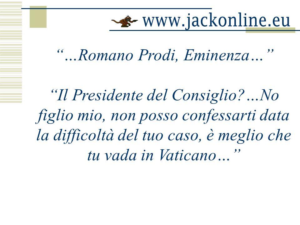 …Romano Prodi, Eminenza… Il Presidente del Consiglio?…No figlio mio, non posso confessarti data la difficoltà del tuo caso, è meglio che tu vada in Vaticano…