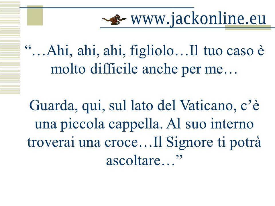 …Ahi, ahi, ahi, figliolo…Il tuo caso è molto difficile anche per me… Guarda, qui, sul lato del Vaticano, cè una piccola cappella.