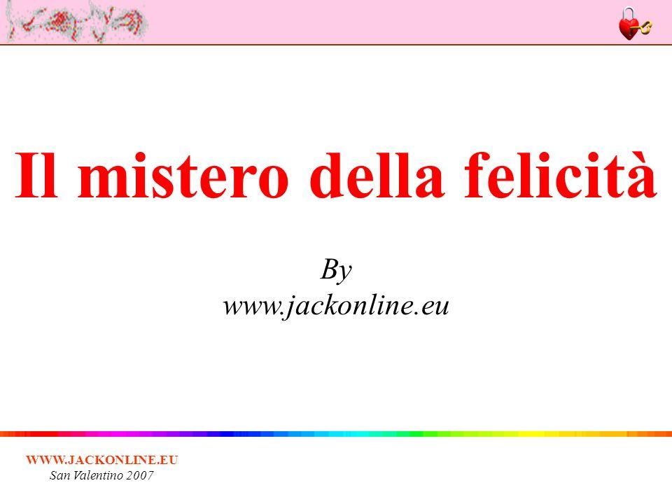 WWW.JACKONLINE.EU San Valentino 2007 Il mistero della felicità Io conosco il mistero della felicità, me lo ha rivelato un vecchio dolce e nobile.