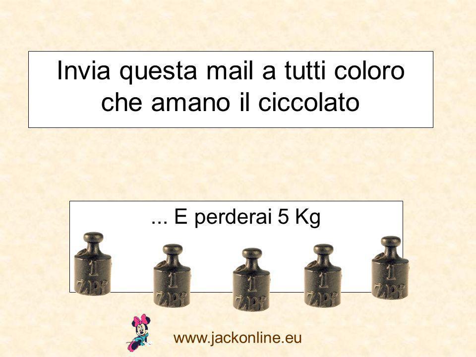 www.jackonline.eu Invia questa mail a tutti coloro che amano il ciccolato... E perderai 5 Kg