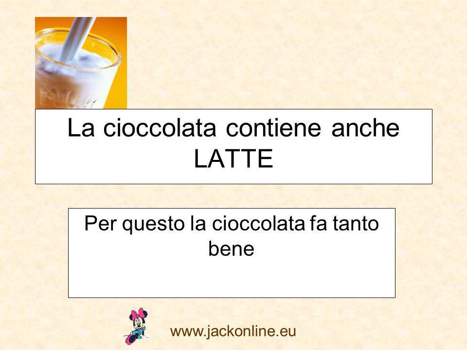 www.jackonline.eu La cioccolata contiene anche LATTE Per questo la cioccolata fa tanto bene