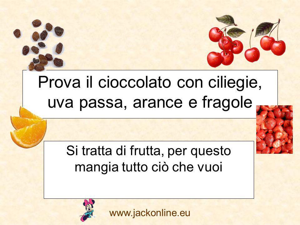 www.jackonline.eu Prova il cioccolato con ciliegie, uva passa, arance e fragole Si tratta di frutta, per questo mangia tutto ciò che vuoi