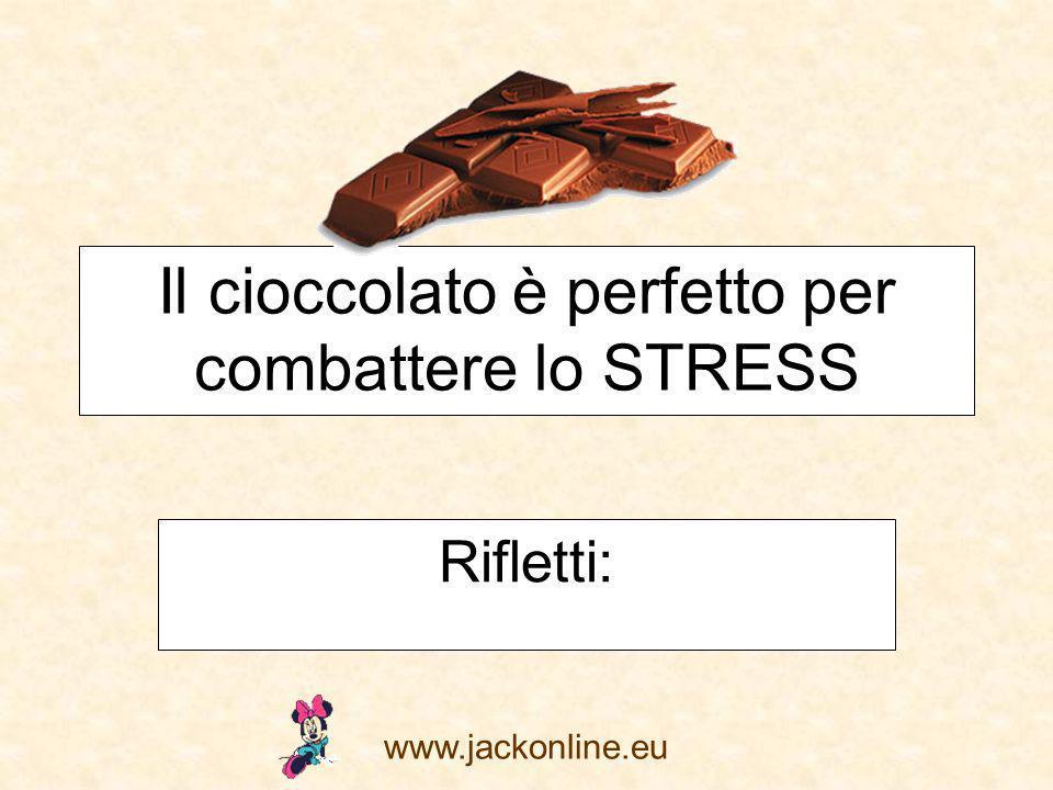 www.jackonline.eu Il cioccolato è perfetto per combattere lo STRESS Rifletti: