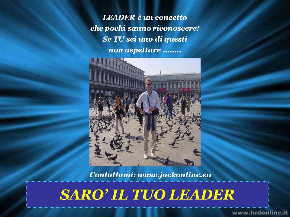 LEADER è un concetto che pochi sanno riconoscere! Se TU sei uno di questi non aspettare …….. Contattami: www.jackonline.eu SARO IL TUO LEADER