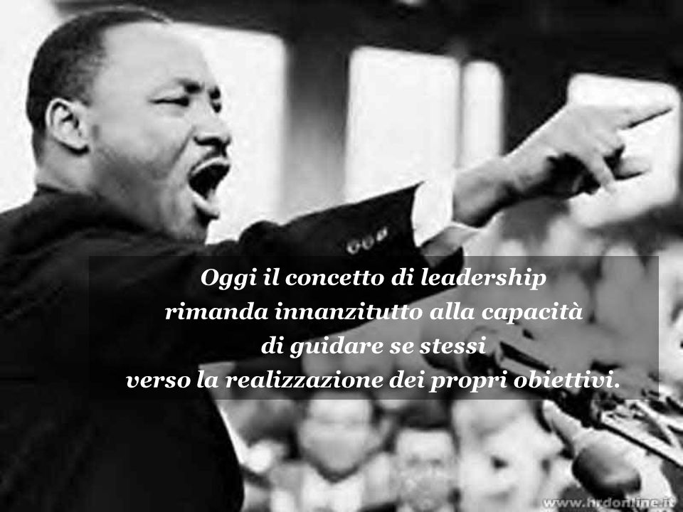 Oggi il concetto di leadership rimanda innanzitutto alla capacità di guidare se stessi verso la realizzazione dei propri obiettivi.