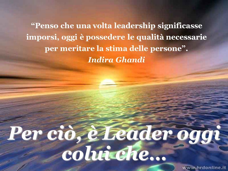 Penso che una volta leadership significasse imporsi, oggi è possedere le qualità necessarie per meritare la stima delle persone. Indira Ghandi Per ciò