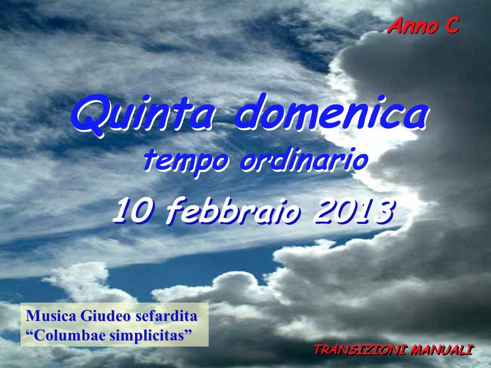 Anno C Quinta domenica tempo ordinario Quinta domenica tempo ordinario 10 febbraio 2013 TRANSIZIONI MANUALI Musica Giudeo sefardita Columbae simplicitas