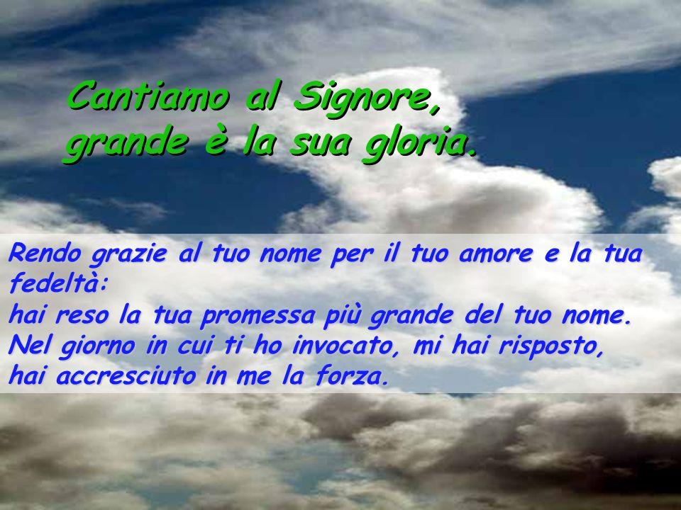 Salmo 137 Cantiamo al Signore, grande è la sua gloria. Cantiamo al Signore, grande è la sua gloria. Ti rendo grazie, Signore, con tutto il cuore: hai