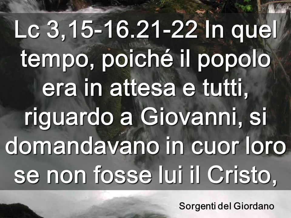 Lc 3,15-16.21-22 In quel tempo, poiché il popolo era in attesa e tutti, riguardo a Giovanni, si domandavano in cuor loro se non fosse lui il Cristo, Sorgenti del Giordano