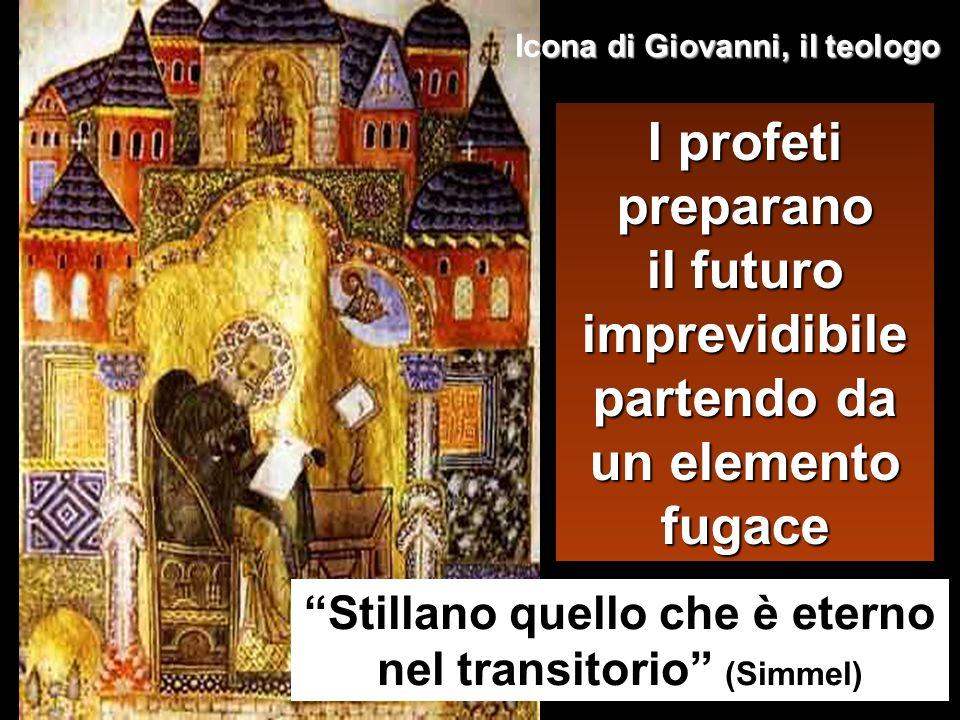 I profeti preparano il futuro imprevidibile partendo da un elemento fugace Stillano quello che è eterno nel transitorio (Simmel) Icona di Giovanni, il teologo